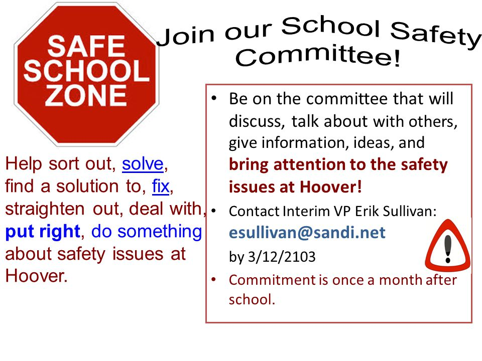 Be on the committee that will discuss, talk about with others, give information, ideas, and bring attention to the safety issues at Hoover.