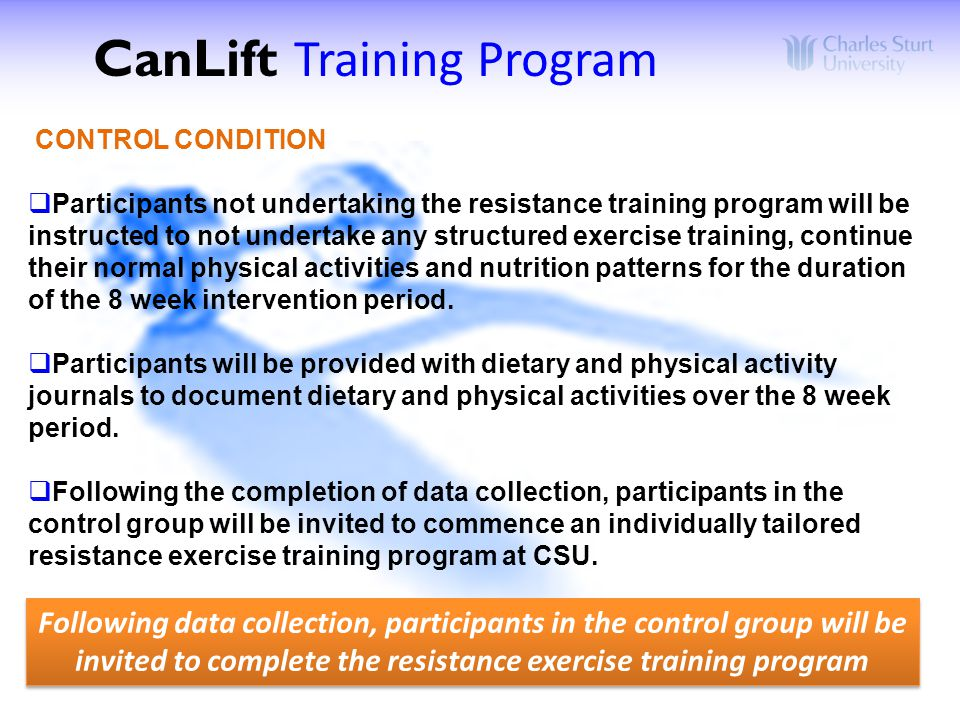 CONTROL CONDITION  Participants not undertaking the resistance training program will be instructed to not undertake any structured exercise training, continue their normal physical activities and nutrition patterns for the duration of the 8 week intervention period.