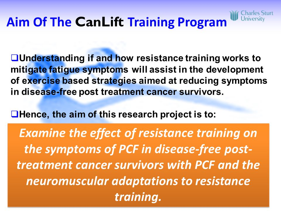  Understanding if and how resistance training works to mitigate fatigue symptoms will assist in the development of exercise based strategies aimed at reducing symptoms in disease-free post treatment cancer survivors.