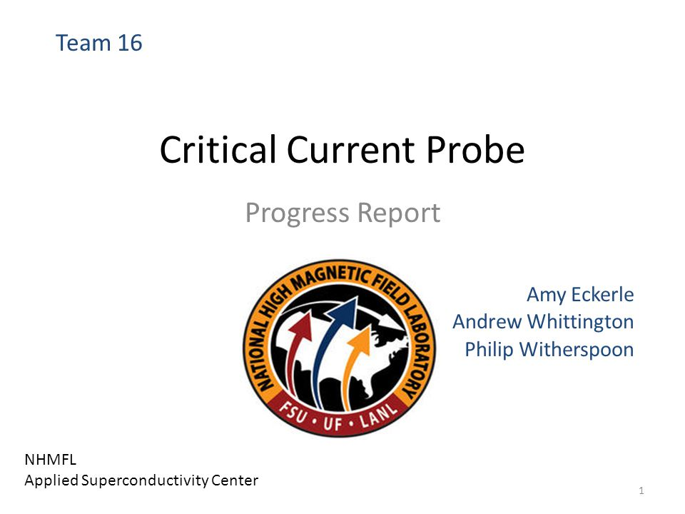 Critical Current Probe Progress Report Amy Eckerle Andrew Whittington Philip Witherspoon Team 16 NHMFL Applied Superconductivity Center 1
