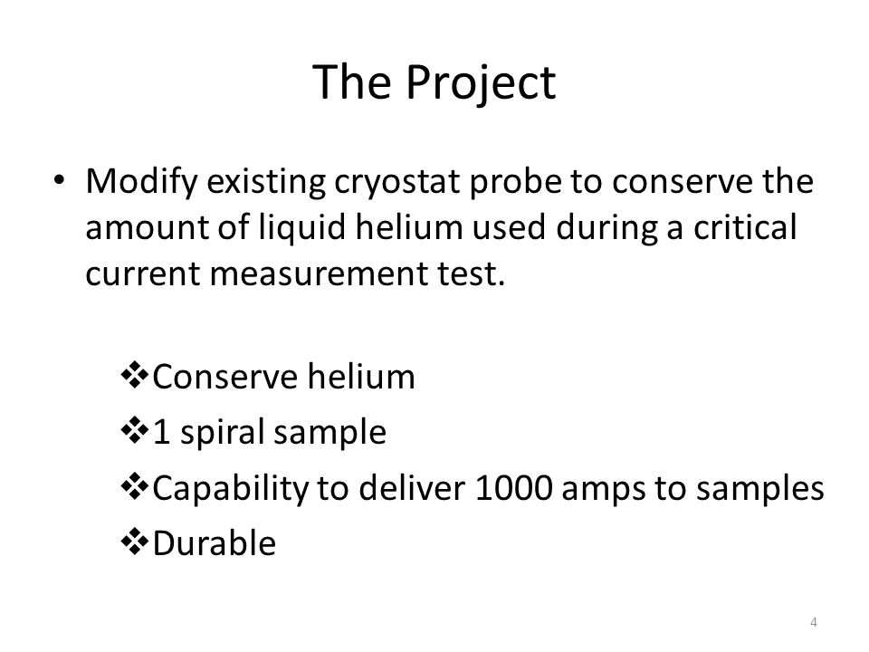 The Project Modify existing cryostat probe to conserve the amount of liquid helium used during a critical current measurement test.