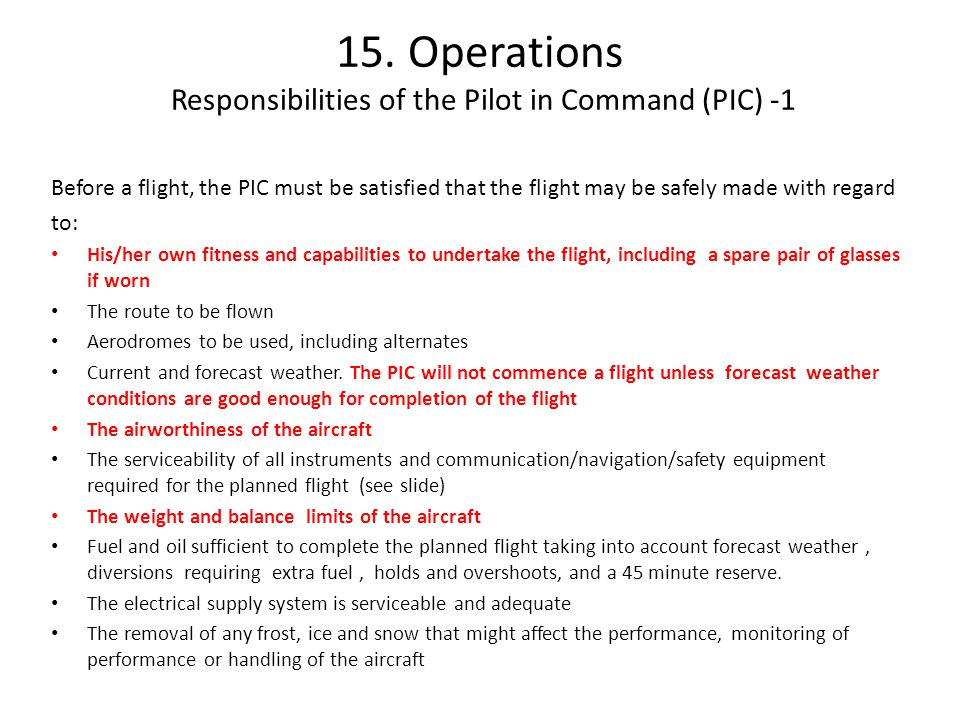15. Operations Responsibilities of the Pilot in Command (PIC) -1 Before a flight, the PIC must be satisfied that the flight may be safely made with re