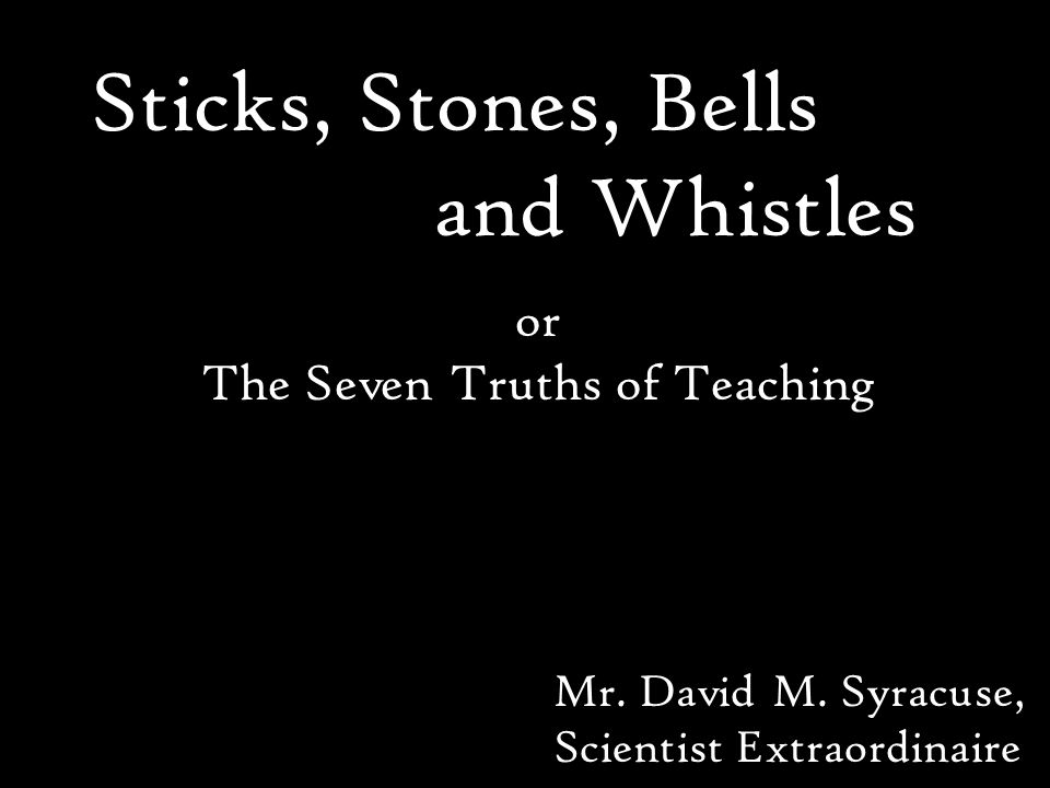 Sticks, Stones, Bells and Whistles Mr. David M.