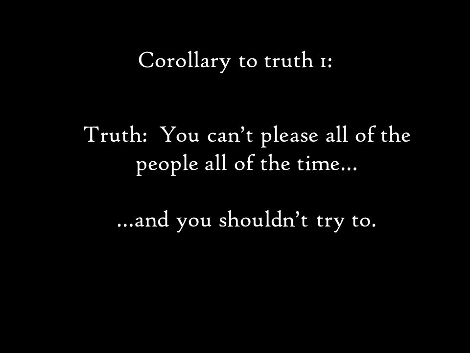 Truth: You can't please all of the people all of the time… …and you shouldn't try to.