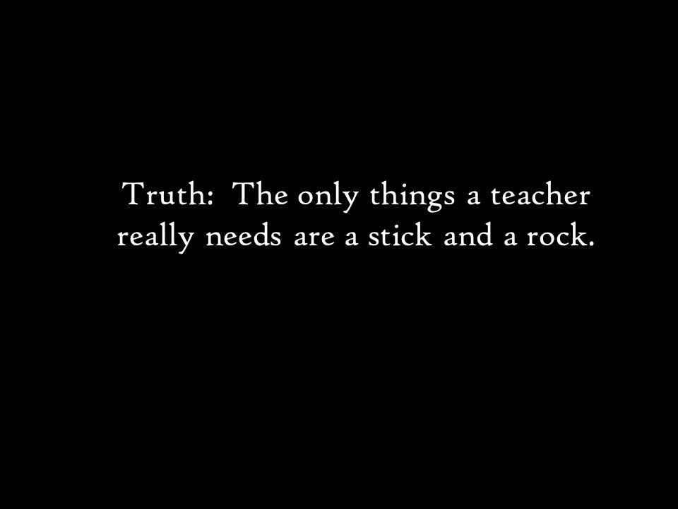 Truth: The only things a teacher really needs are a stick and a rock.