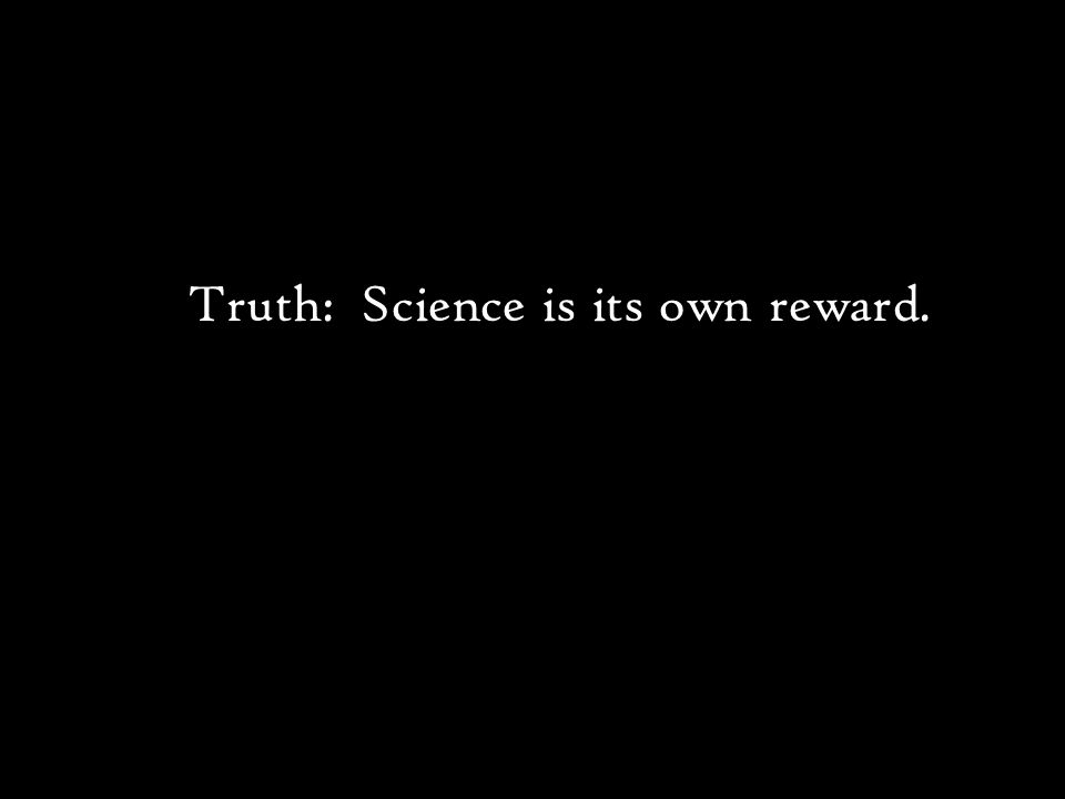 Truth: Science is its own reward.