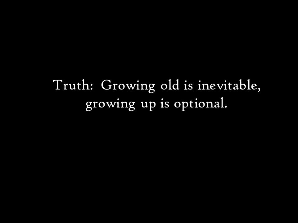 Truth: Growing old is inevitable, growing up is optional.