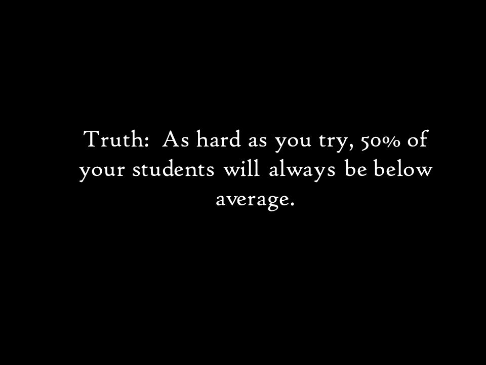 Truth: As hard as you try, 50% of your students will always be below average.