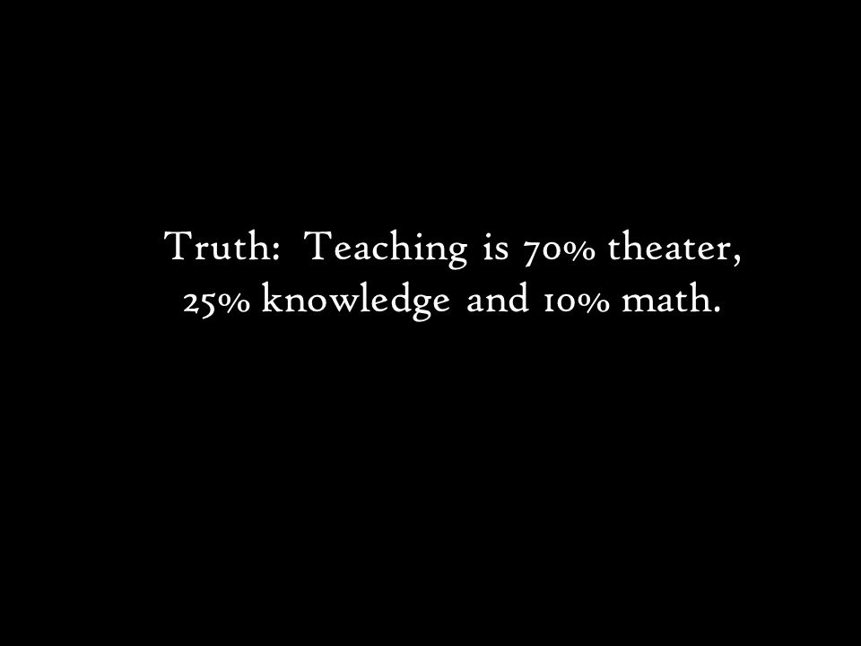 Truth: Teaching is 70% theater, 25% knowledge and 10% math.