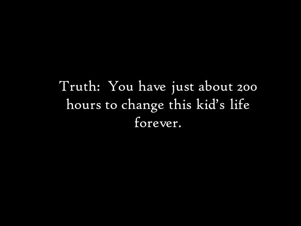 Truth: You have just about 200 hours to change this kid's life forever.