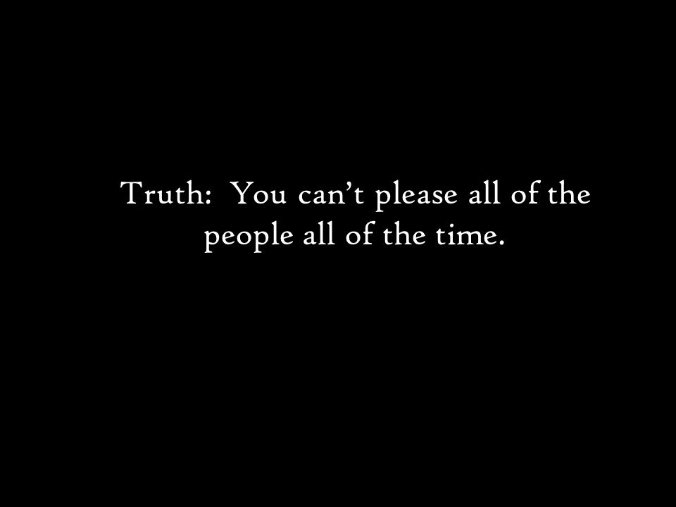 Truth: You can't please all of the people all of the time.