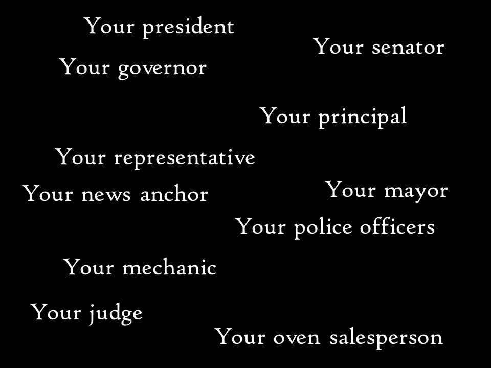 Your president Your principal Your governor Your senator Your representative Your mayor Your news anchor Your police officers Your mechanic Your oven salesperson Your judge