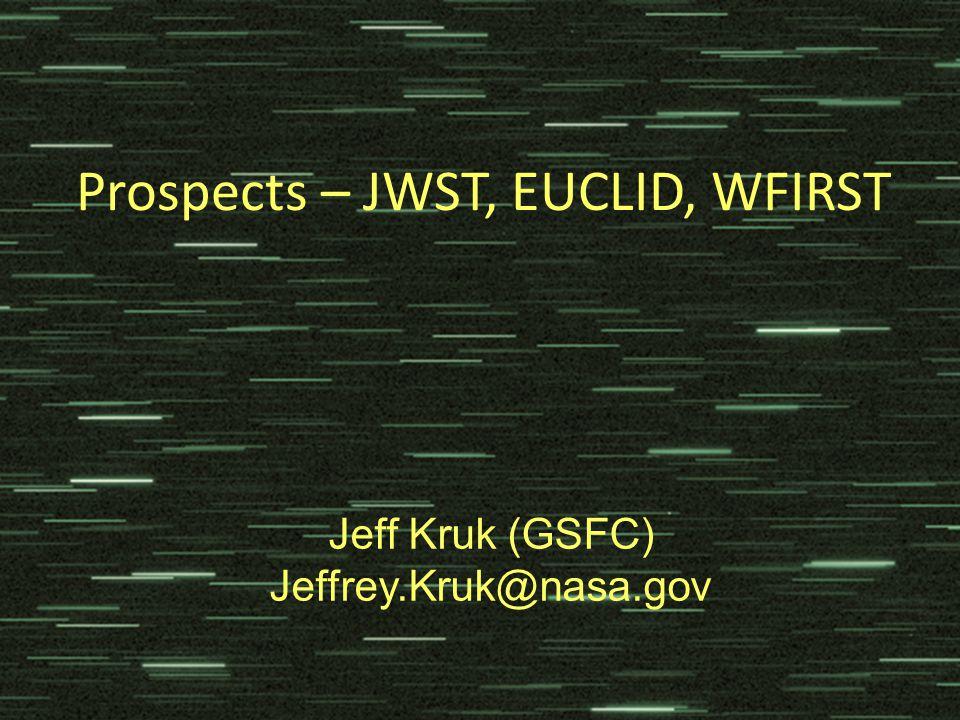 Prospects – JWST, EUCLID, WFIRST Jeff Kruk (GSFC) Jeffrey.Kruk@nasa.gov