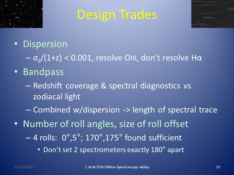 Design Trades Dispersion – σ z /(1+z) < 0.001, resolve O III, don't resolve Hα Bandpass – Redshift coverage & spectral diagnostics vs zodiacal light – Combined w/dispersion -> length of spectral trace Number of roll angles, size of roll offset – 4 rolls: 0°,5°; 170°,175° found sufficient Don't set 2 spectrometers exactly 180° apart 11/15/2010J.