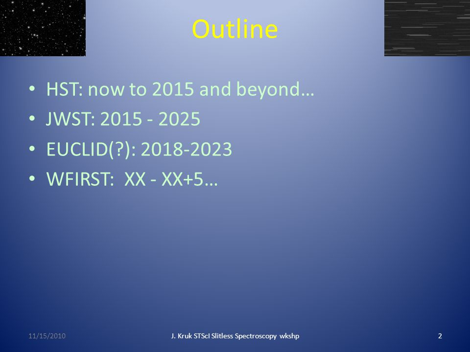 Outline HST: now to 2015 and beyond… JWST: 2015 - 2025 EUCLID( ): 2018-2023 WFIRST: XX - XX+5… 11/15/20102J.