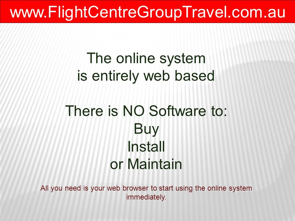 www.FlightCentreGroupTravel.com.au The online system is entirely web based There is NO Software to: Buy Install or Maintain All you need is your web browser to start using the online system immediately.