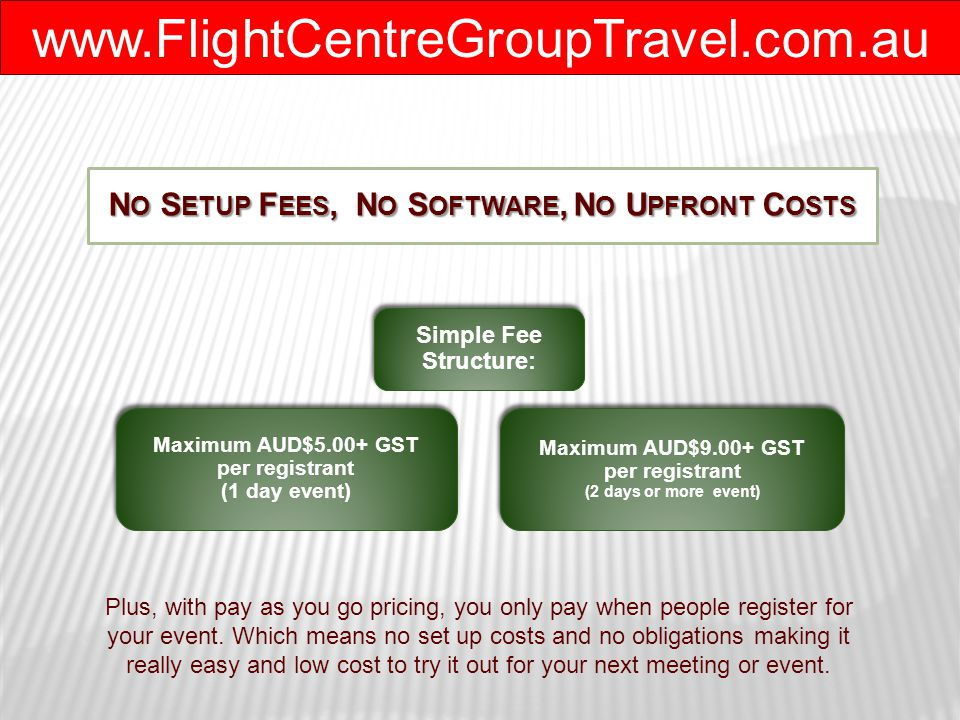 www.FlightCentreGroupTravel.com.au N O S ETUP F EES, N O S OFTWARE, N O U PFRONT C OSTS Maximum AUD$5.00+ GST per registrant (1 day event) Maximum AUD$9.00+ GST per registrant (2 days or more event) Simple Fee Structure: Plus, with pay as you go pricing, you only pay when people register for your event.