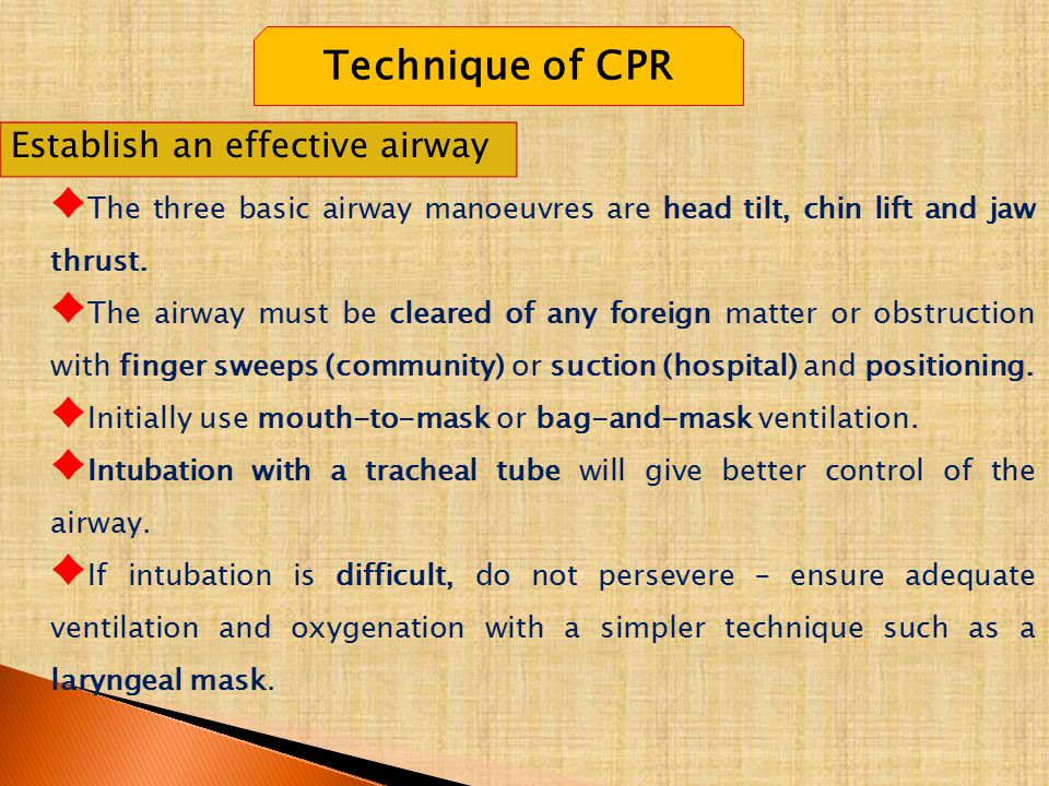 Technique of CPR Establish an effective airway ♦ The three basic airway manoeuvres are head tilt, chin lift and jaw thrust. ♦ The airway must be clear