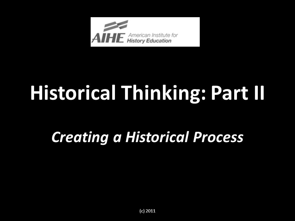 Historical Thinking: Part II Creating a Historical Process (c) 2011