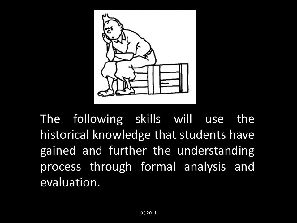 The following skills will use the historical knowledge that students have gained and further the understanding process through formal analysis and evaluation.