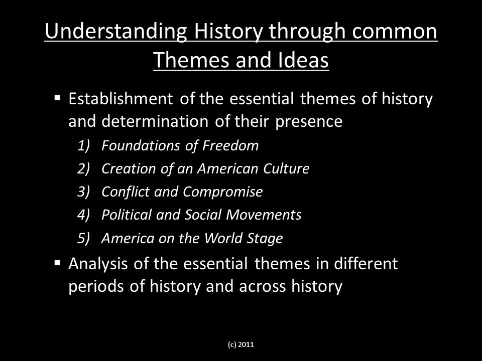 Understanding History through common Themes and Ideas  Establishment of the essential themes of history and determination of their presence 1)Foundations of Freedom 2)Creation of an American Culture 3)Conflict and Compromise 4)Political and Social Movements 5)America on the World Stage  Analysis of the essential themes in different periods of history and across history (c) 2011