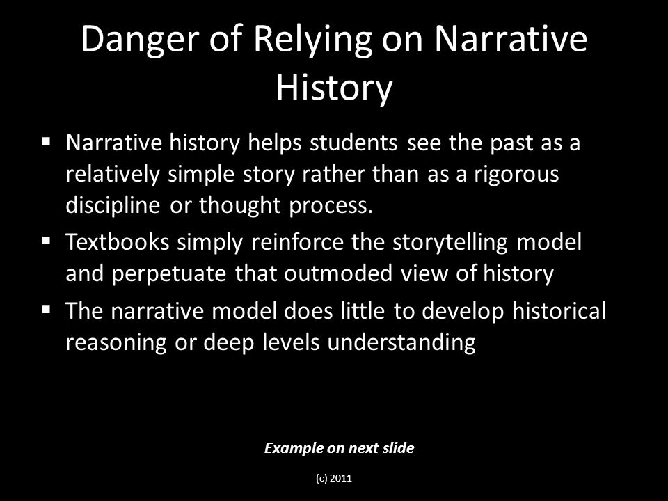 Danger of Relying on Narrative History  Narrative history helps students see the past as a relatively simple story rather than as a rigorous discipline or thought process.