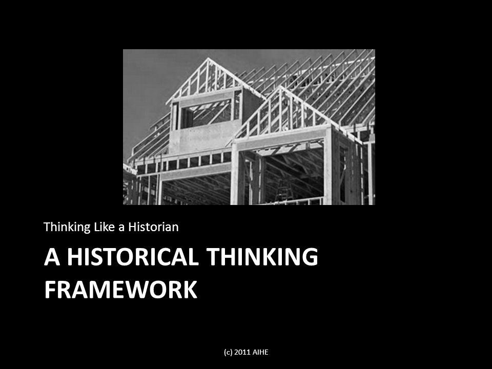 A HISTORICAL THINKING FRAMEWORK Thinking Like a Historian (c) 2011 AIHE