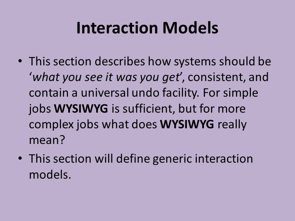 Interaction Models This section describes how systems should be 'what you see it was you get', consistent, and contain a universal undo facility. For