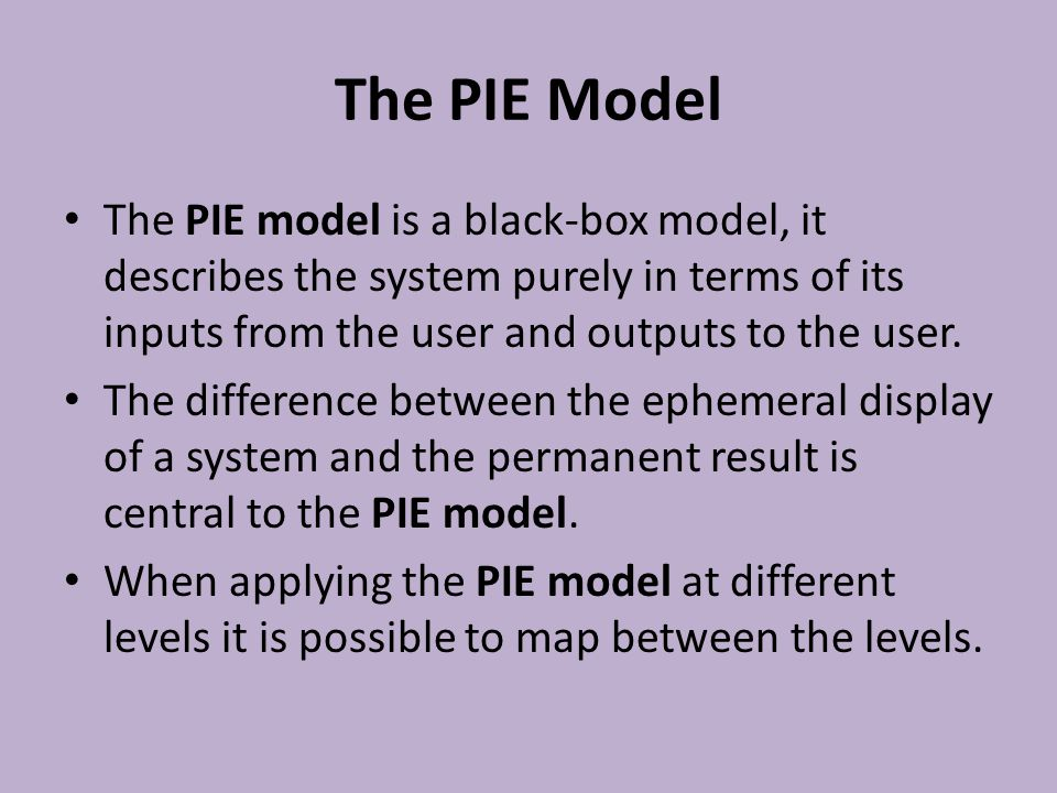 The PIE Model The PIE model is a black-box model, it describes the system purely in terms of its inputs from the user and outputs to the user. The dif