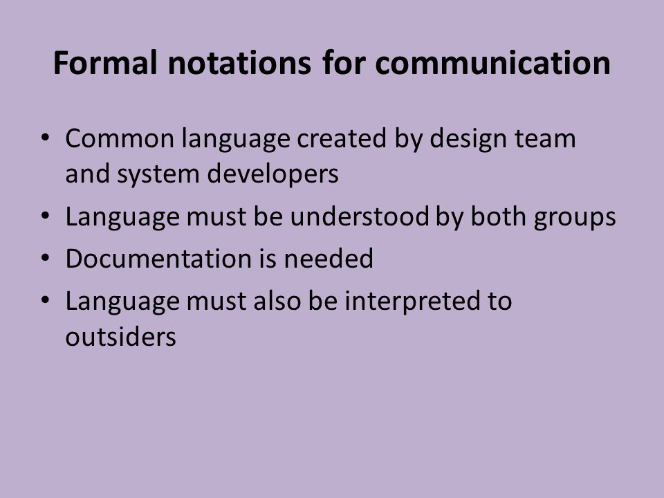 Formal notations for communication Common language created by design team and system developers Language must be understood by both groups Documentation is needed Language must also be interpreted to outsiders