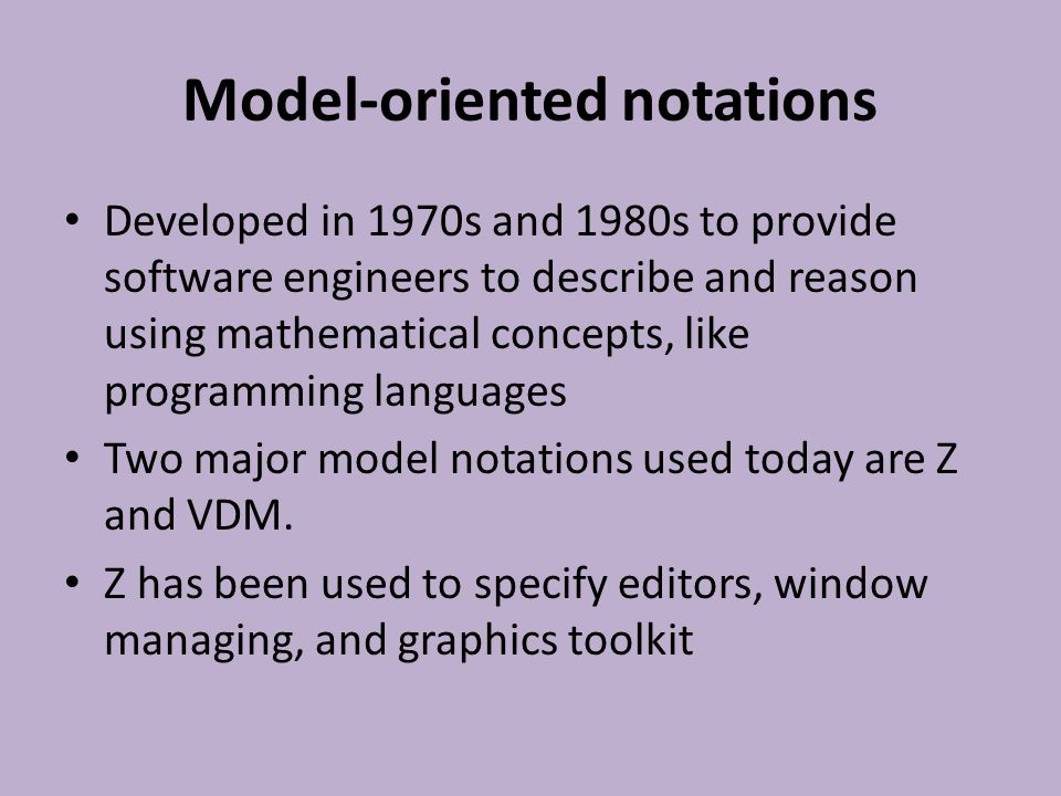 Issues for model-oriented notations Interface issues – Framing problem: everything else stays the same and can be complicated with state invariants Internal and External consistencies Separation issue: whether or not distinction of system functionality and presentation is explicit