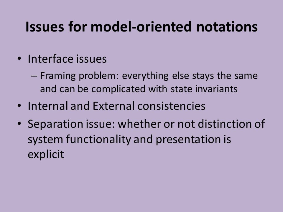 Algebraic Notations Various number of specification notations Examples: OBJ, Larch, ACT-ONE Algebraic notations describes what the object form from the outside, the behavior of a system from a user's viewpoint instead of internal structure.