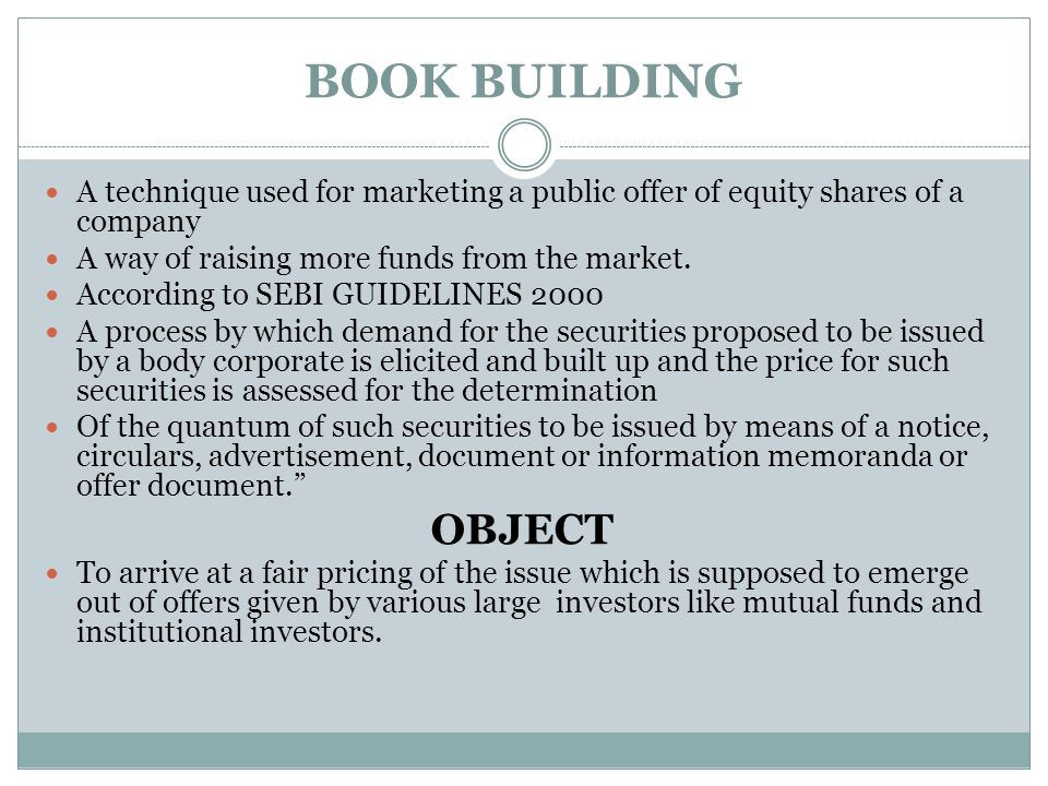 BOOK BUILDING A technique used for marketing a public offer of equity shares of a company A way of raising more funds from the market. According to SE