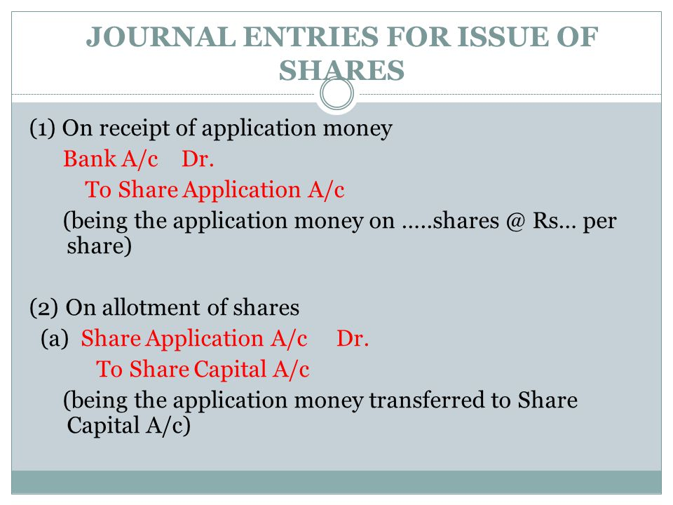 JOURNAL ENTRIES FOR ISSUE OF SHARES (1) On receipt of application money Bank A/c Dr. To Share Application A/c (being the application money on …..share