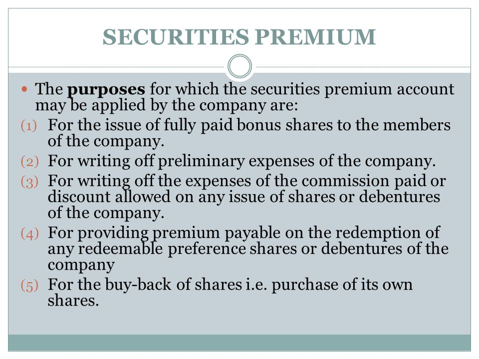SECURITIES PREMIUM The purposes for which the securities premium account may be applied by the company are: (1) For the issue of fully paid bonus shar