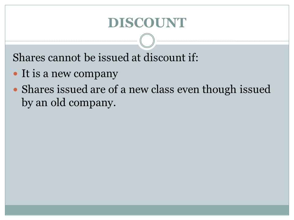 DISCOUNT Shares cannot be issued at discount if: It is a new company Shares issued are of a new class even though issued by an old company.