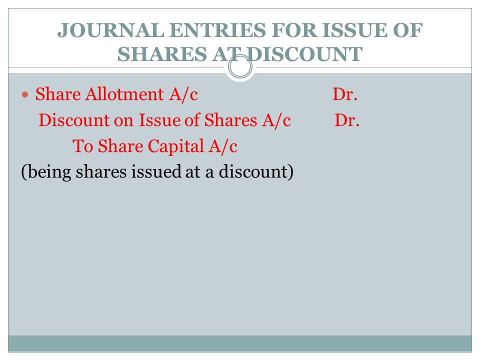 JOURNAL ENTRIES FOR ISSUE OF SHARES AT DISCOUNT Share Allotment A/c Dr. Discount on Issue of Shares A/c Dr. To Share Capital A/c (being shares issued