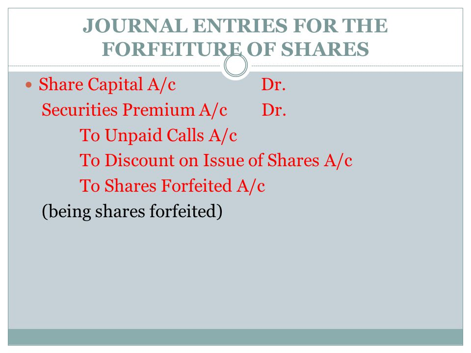JOURNAL ENTRIES FOR THE FORFEITURE OF SHARES Share Capital A/c Dr. Securities Premium A/c Dr. To Unpaid Calls A/c To Discount on Issue of Shares A/c T