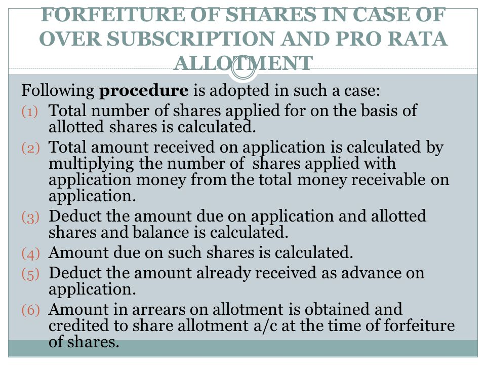 FORFEITURE OF SHARES IN CASE OF OVER SUBSCRIPTION AND PRO RATA ALLOTMENT Following procedure is adopted in such a case: (1) Total number of shares app