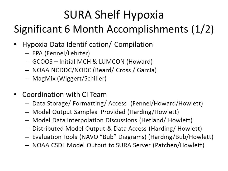SURA Shelf Hypoxia Significant 6 Month Accomplishments (1/2) Hypoxia Data Identification/ Compilation – EPA (Fennel/Lehrter) – GCOOS – Initial MCH & LUMCON (Howard) – NOAA NCDDC/NODC (Beard/ Cross / Garcia) – MagMix (Wiggert/Schiller) Coordination with CI Team – Data Storage/ Formatting/ Access (Fennel/Howard/Howlett) – Model Output Samples Provided (Harding/Howlett) – Model Data Interpolation Discussions (Hetland/ Howlett) – Distributed Model Output & Data Access (Harding/ Howlett) – Evaluation Tools (NAVO Bub Diagrams) (Harding/Bub/Howlett) – NOAA CSDL Model Output to SURA Server (Patchen/Howlett)