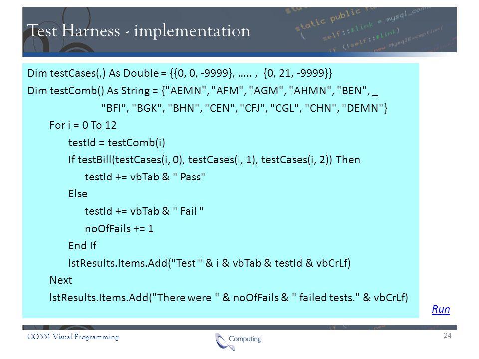 CO331 Visual Programming Test Harness - implementation Dim testCases(,) As Double = {{0, 0, -9999}, ….., {0, 21, -9999}} Dim testComb() As String = { AEMN , AFM , AGM , AHMN , BEN , _ BFI , BGK , BHN , CEN , CFJ , CGL , CHN , DEMN } For i = 0 To 12 testId = testComb(i) If testBill(testCases(i, 0), testCases(i, 1), testCases(i, 2)) Then testId += vbTab & Pass Else testId += vbTab & Fail noOfFails += 1 End If lstResults.Items.Add( Test & i & vbTab & testId & vbCrLf) Next lstResults.Items.Add( There were & noOfFails & failed tests. & vbCrLf) 24 Run