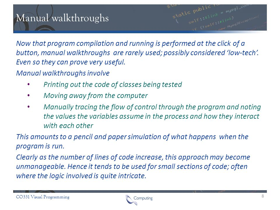 CO331 Visual Programming Manual walkthroughs Now that program compilation and running is performed at the click of a button, manual walkthroughs are rarely used; possibly considered 'low-tech'.