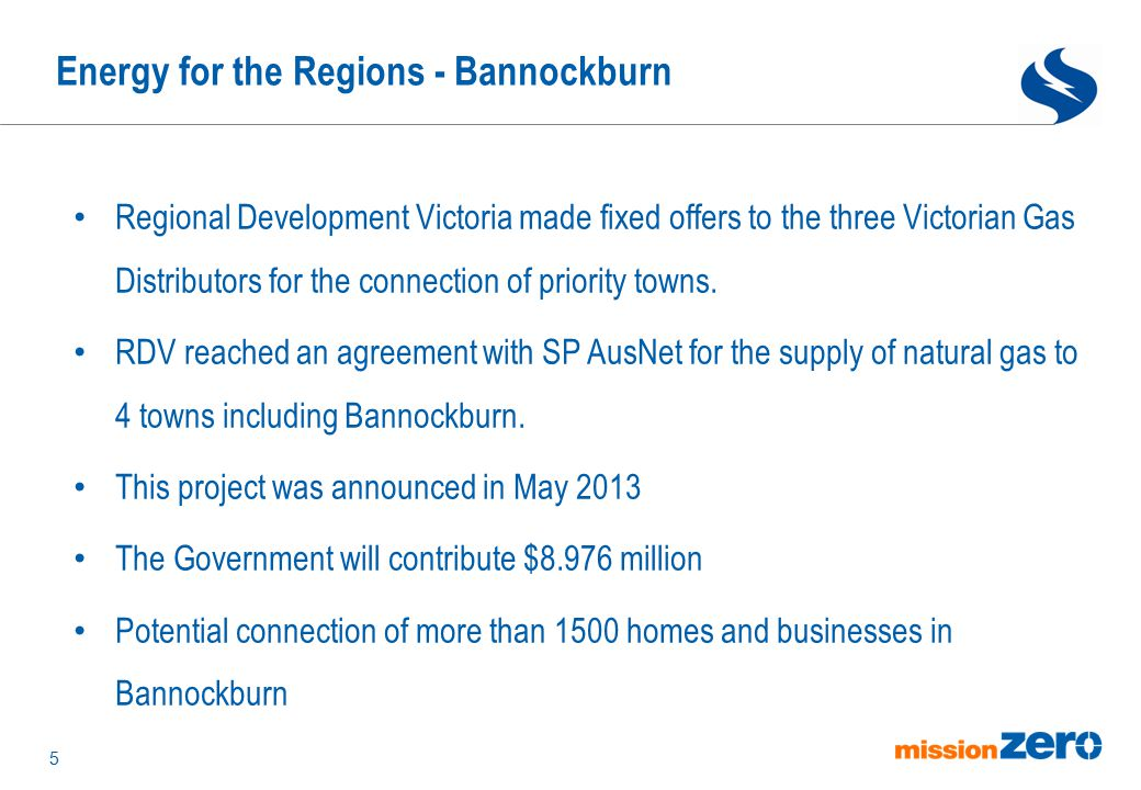 Energy for the Regions - Bannockburn 5 Regional Development Victoria made fixed offers to the three Victorian Gas Distributors for the connection of p