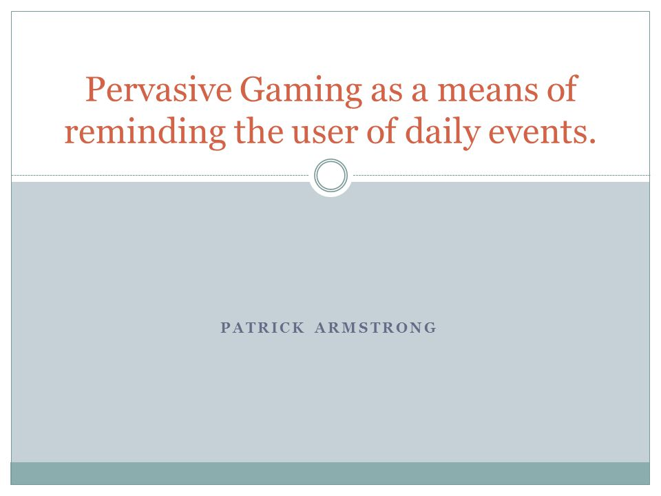 PATRICK ARMSTRONG Pervasive Gaming as a means of reminding the user of daily events.