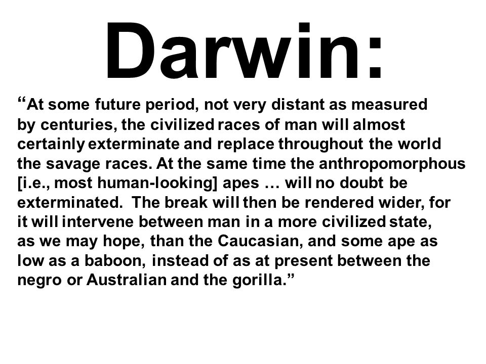 Darwin: At some future period, not very distant as measured by centuries, the civilized races of man will almost certainly exterminate and replace throughout the world the savage races.