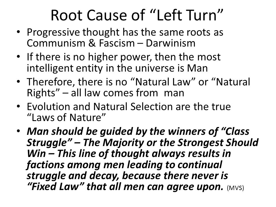 Root Cause of Left Turn Progressive thought has the same roots as Communism & Fascism – Darwinism If there is no higher power, then the most intelligent entity in the universe is Man Therefore, there is no Natural Law or Natural Rights – all law comes from man Evolution and Natural Selection are the true Laws of Nature Man should be guided by the winners of Class Struggle – The Majority or the Strongest Should Win – This line of thought always results in factions among men leading to continual struggle and decay, because there never is Fixed Law that all men can agree upon.