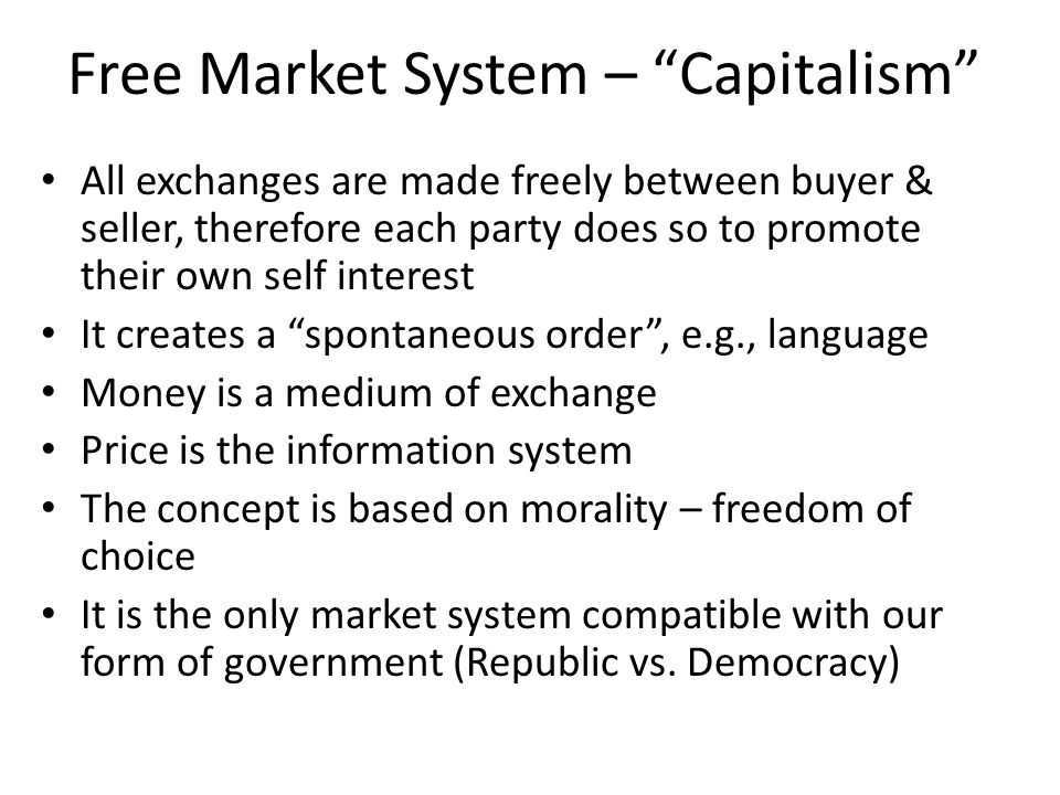 Free Market System – Capitalism All exchanges are made freely between buyer & seller, therefore each party does so to promote their own self interest It creates a spontaneous order , e.g., language Money is a medium of exchange Price is the information system The concept is based on morality – freedom of choice It is the only market system compatible with our form of government (Republic vs.
