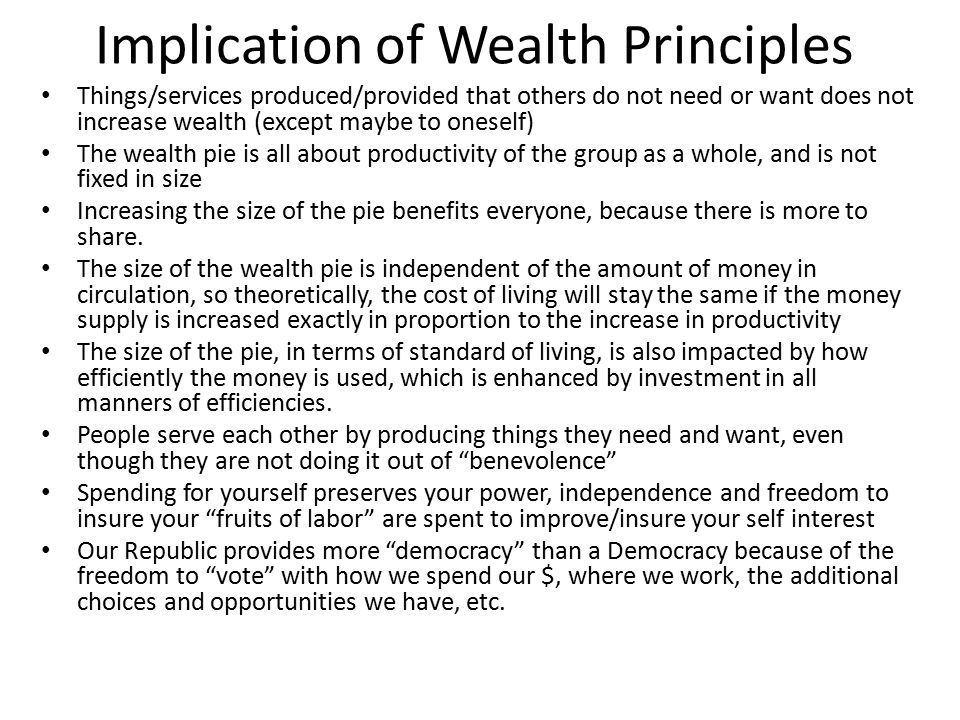 Implication of Wealth Principles Things/services produced/provided that others do not need or want does not increase wealth (except maybe to oneself) The wealth pie is all about productivity of the group as a whole, and is not fixed in size Increasing the size of the pie benefits everyone, because there is more to share.