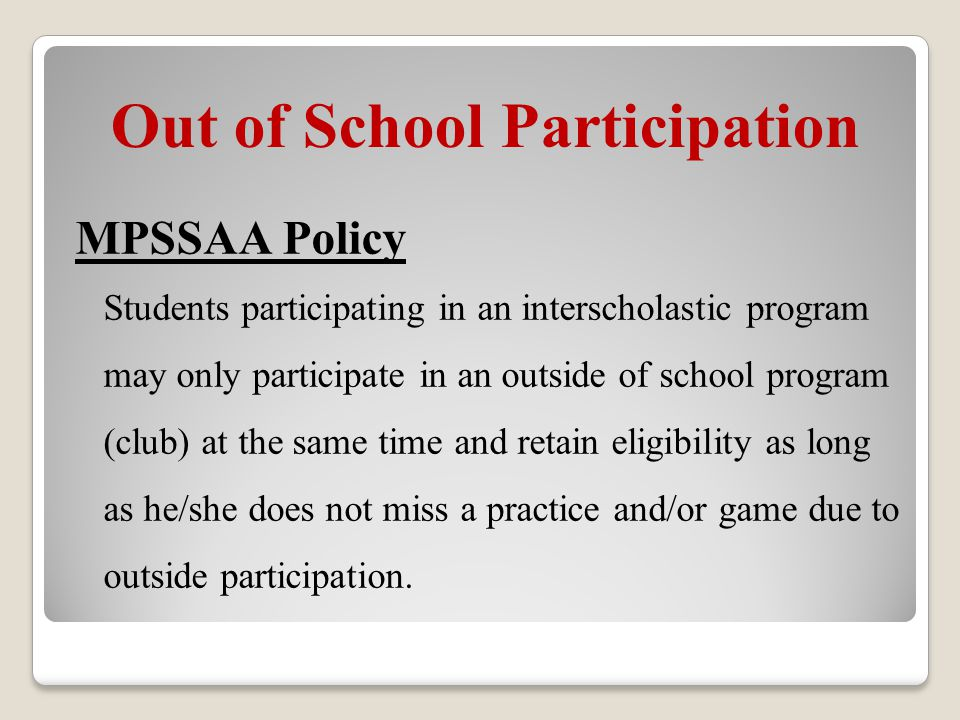 Out of School Participation MPSSAA Policy Students participating in an interscholastic program may only participate in an outside of school program (club) at the same time and retain eligibility as long as he/she does not miss a practice and/or game due to outside participation.