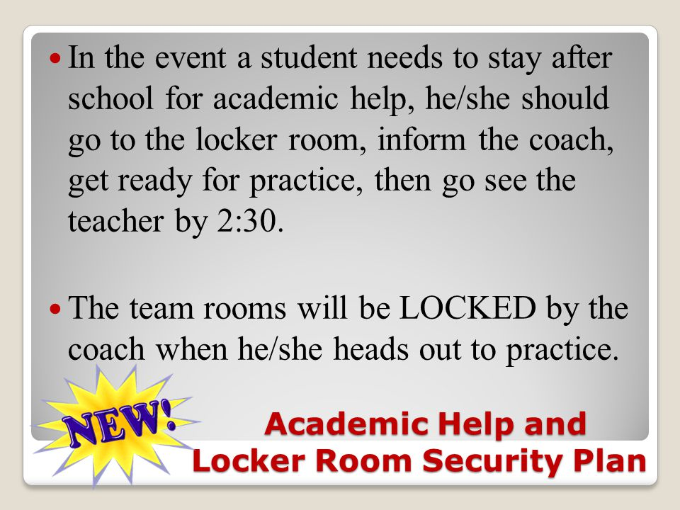 Academic Help and Locker Room Security Plan Academic Help and Locker Room Security Plan In the event a student needs to stay after school for academic help, he/she should go to the locker room, inform the coach, get ready for practice, then go see the teacher by 2:30.